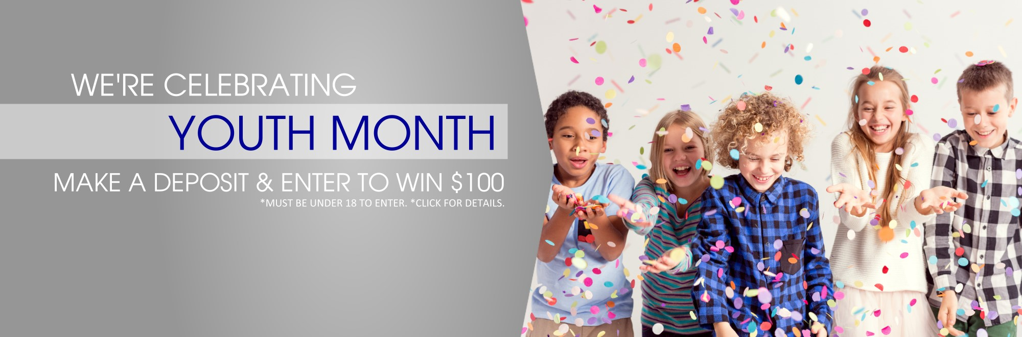 We're Celebrating Youth Month! Make a deposit and enter to win $100! Must be 18 to enter, click for details