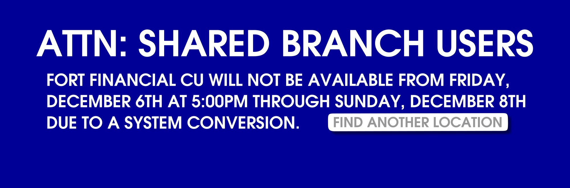 attn: shared branch users.  Fort Financial CU will not be available this weekend from 5:00 friday through sunday.  click to find another location.