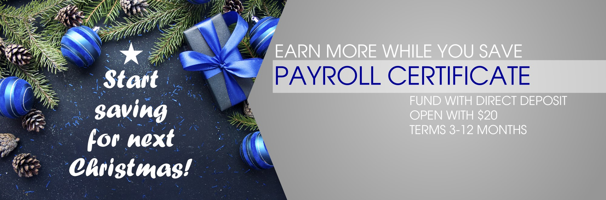 Start saving for next christmas with a Payroll Certificate.  $20 to open. fund with direct deposit. Terms 3-12 months