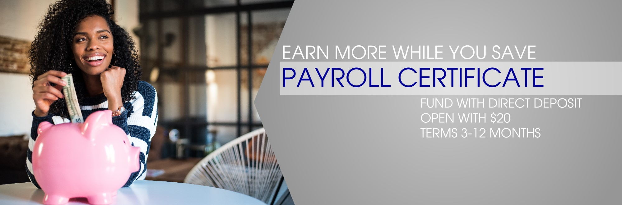 Earn more while you save with a payroll certificate. fund with direct deposit. open with $20. Terms 3-12 months.