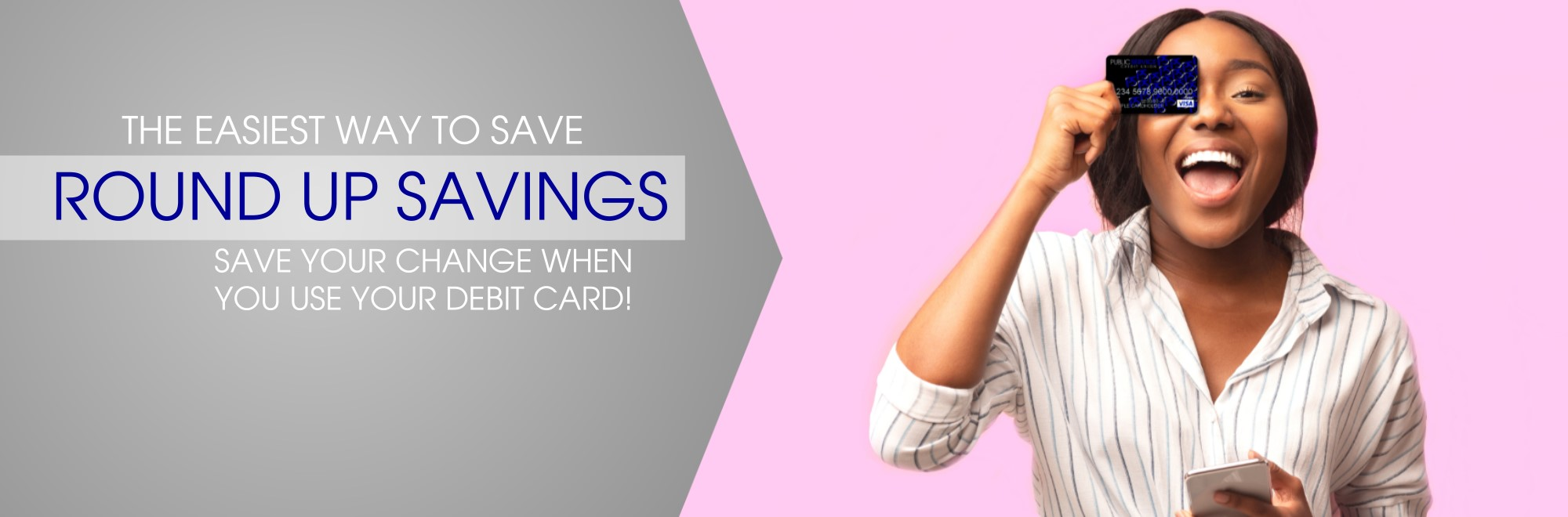 Young woman holding PSCU debit card over her eye. text- The easiest way to save. Round Up Savings. Save your change when you use your debit card.