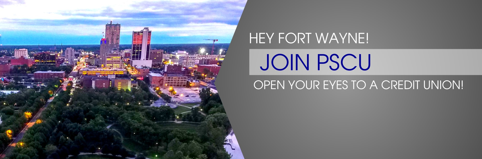 Hey Fort Wayne!  JOIN PSCU!  OPEN YOUR EYES TO A CREDIT UNION! LEARN MORE ABOUT JOINING PSCU