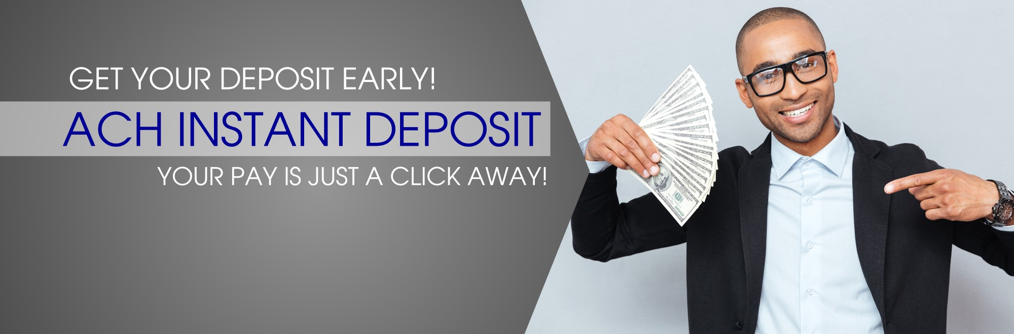 Get your deposit early. ACH Instant Deposit. Your pay is just a click away.
