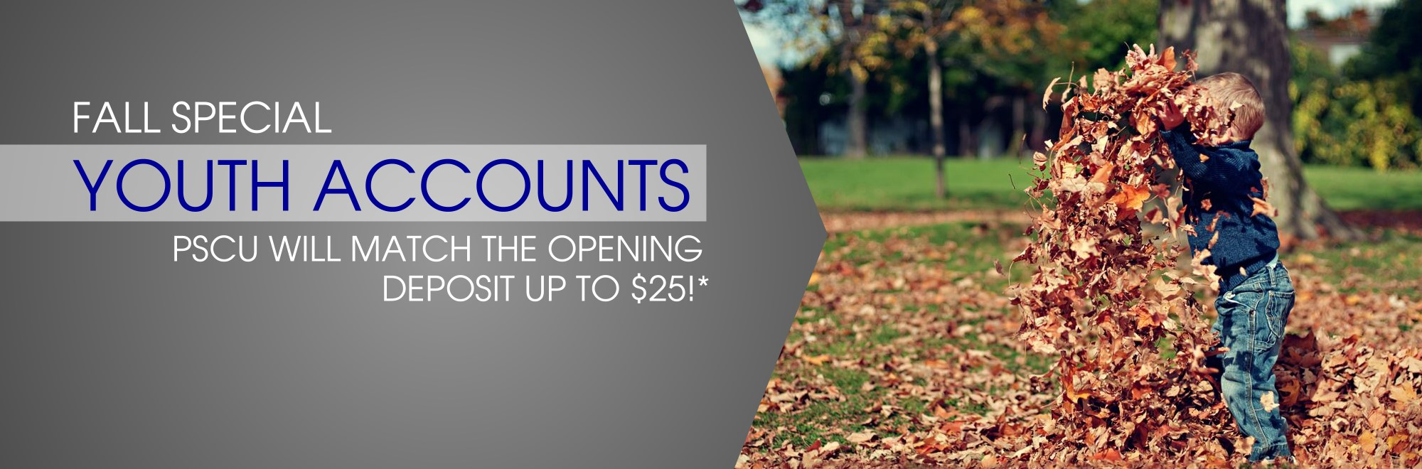 Fall Special Youth Accounts Open a Youth account in October and PSCU will match the opening deposit up to $25